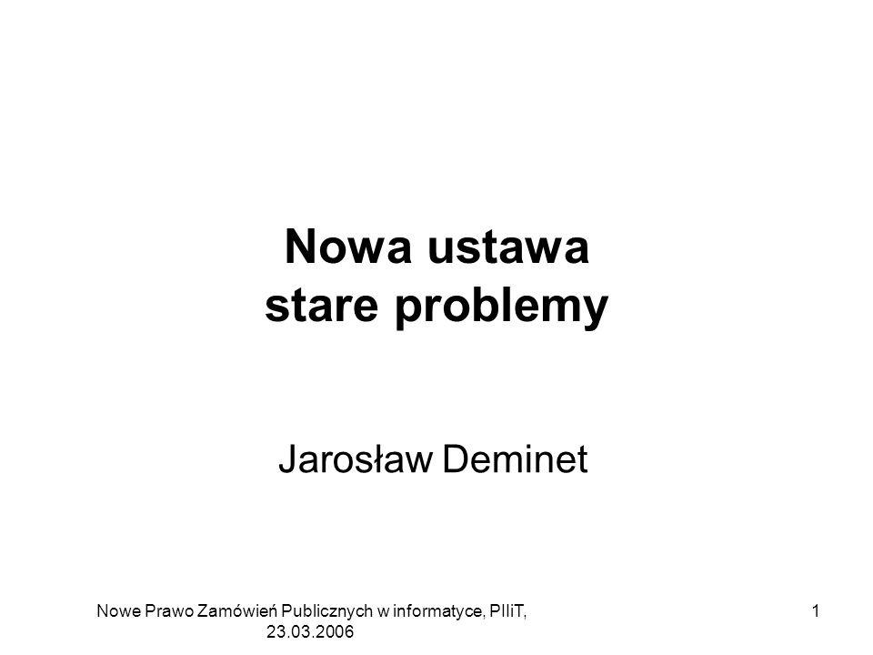 Nowe Prawo Zamówień Publicznych w informatyce, PIIiT, 23.03.2006 1 Nowa ustawa stare problemy Jarosław Deminet