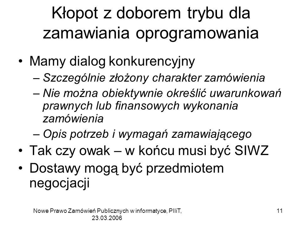 Nowe Prawo Zamówień Publicznych w informatyce, PIIiT, 23.03.2006 11 Kłopot z doborem trybu dla zamawiania oprogramowania Mamy dialog konkurencyjny –Szczególnie złożony charakter zamówienia –Nie można obiektywnie określić uwarunkowań prawnych lub finansowych wykonania zamówienia –Opis potrzeb i wymagań zamawiającego Tak czy owak – w końcu musi być SIWZ Dostawy mogą być przedmiotem negocjacji