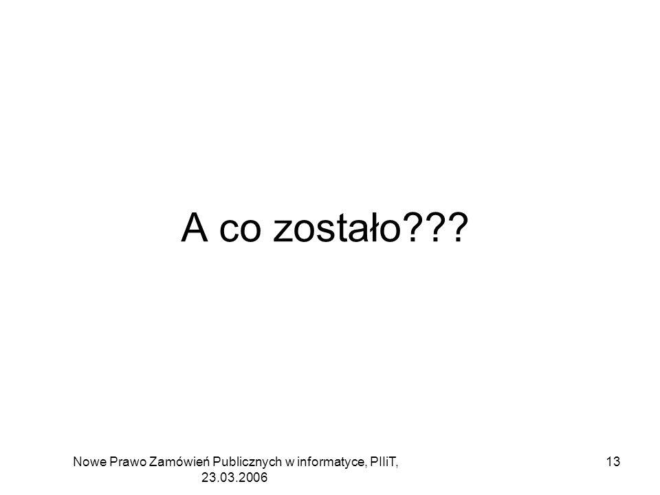 Nowe Prawo Zamówień Publicznych w informatyce, PIIiT, 23.03.2006 13 A co zostało???