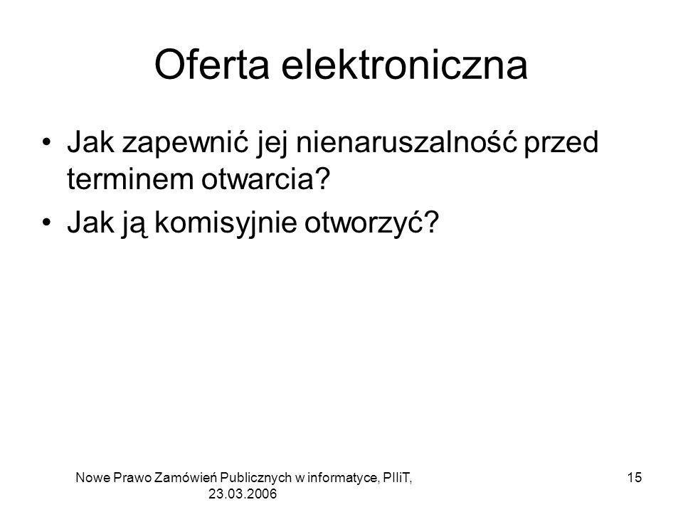 Nowe Prawo Zamówień Publicznych w informatyce, PIIiT, 23.03.2006 15 Oferta elektroniczna Jak zapewnić jej nienaruszalność przed terminem otwarcia? Jak