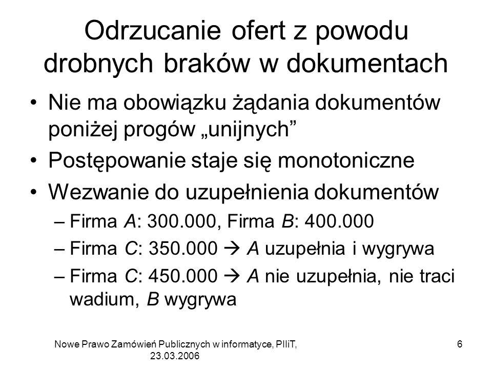 Nowe Prawo Zamówień Publicznych w informatyce, PIIiT, 23.03.2006 6 Odrzucanie ofert z powodu drobnych braków w dokumentach Nie ma obowiązku żądania dokumentów poniżej progów unijnych Postępowanie staje się monotoniczne Wezwanie do uzupełnienia dokumentów –Firma A: 300.000, Firma B: 400.000 –Firma C: 350.000 A uzupełnia i wygrywa –Firma C: 450.000 A nie uzupełnia, nie traci wadium, B wygrywa