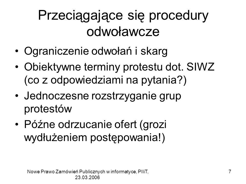 Nowe Prawo Zamówień Publicznych w informatyce, PIIiT, 23.03.2006 8 Przeciągające się procedury odwoławcze Możliwość przystąpienia do postępowania po dowolnej stronie, wykluczenie przeciwstawnych protestów –A żąda wykluczenia B B może przystąpić do postępowania, ale w przypadku wykluczenia nie może już protestować