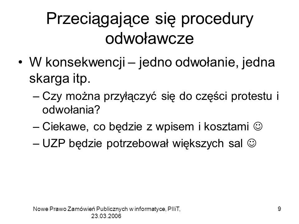 Nowe Prawo Zamówień Publicznych w informatyce, PIIiT, 23.03.2006 10 Przeciągające się procedury odwoławcze Możliwość łącznego rozpoznania odwołań w jednym postępowaniu Skarga – jeden miesiąc zamiast trzech (czy to realne )
