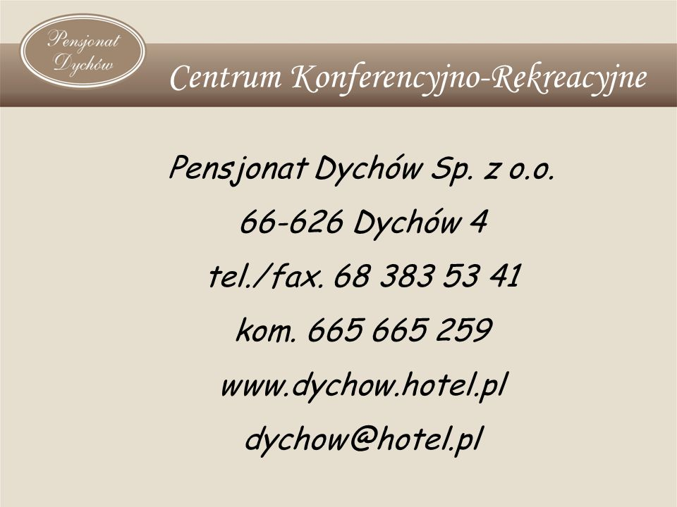 Pensjonat Dychów Sp. z o.o. 66-626 Dychów 4 tel./fax. 68 383 53 41 kom. 665 665 259 www.dychow.hotel.pl dychow@hotel.pl Centrum Konferencyjno-Rekreacy