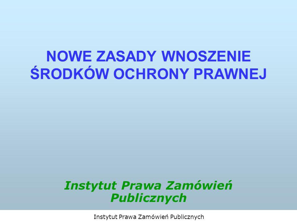 Instytut Prawa Zamówień Publicznych NOWE ZASADY WNOSZENIE ŚRODKÓW OCHRONY PRAWNEJ Instytut Prawa Zamówień Publicznych