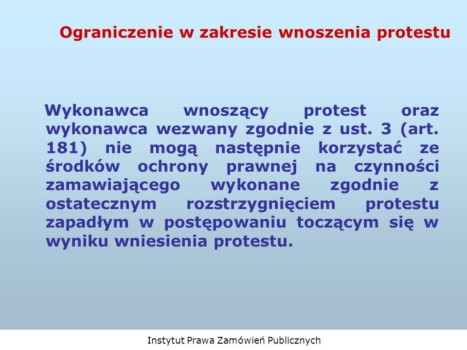 Instytut Prawa Zamówień Publicznych Ograniczenie w zakresie wnoszenia protestu Wykonawca wnoszący protest oraz wykonawca wezwany zgodnie z ust. 3 (art