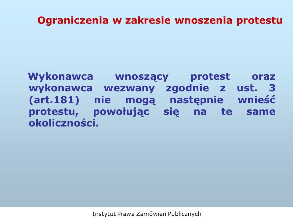Instytut Prawa Zamówień Publicznych Ograniczenia w zakresie wnoszenia protestu Wykonawca wnoszący protest oraz wykonawca wezwany zgodnie z ust. 3 (art