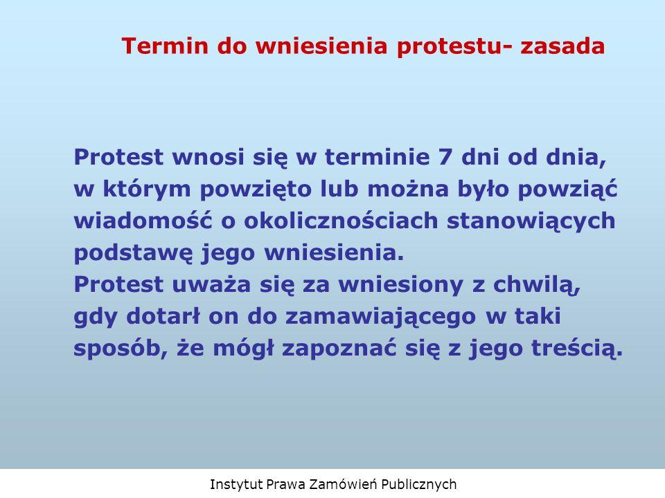 Instytut Prawa Zamówień Publicznych Termin do wniesienia protestu- zasada Protest wnosi się w terminie 7 dni od dnia, w którym powzięto lub można było