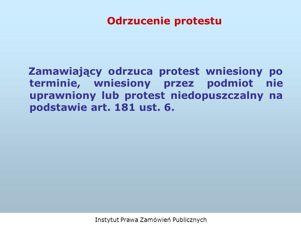 Instytut Prawa Zamówień Publicznych Odrzucenie protestu Zamawiający odrzuca protest wniesiony po terminie, wniesiony przez podmiot nie uprawniony lub