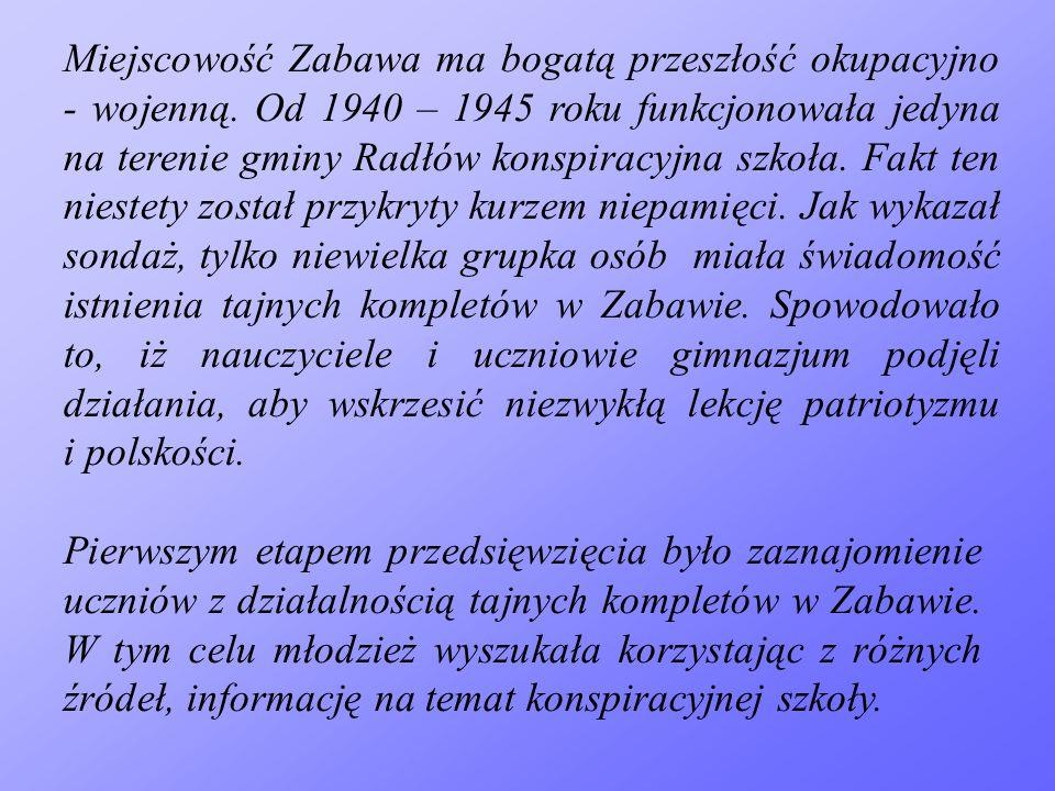 Miejscowość Zabawa ma bogatą przeszłość okupacyjno - wojenną. Od 1940 – 1945 roku funkcjonowała jedyna na terenie gminy Radłów konspiracyjna szkoła. F