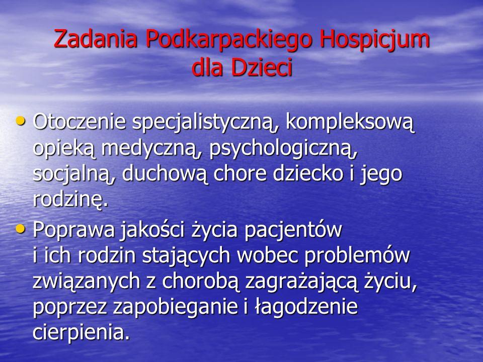 Zadania Podkarpackiego Hospicjum dla Dzieci Otoczenie specjalistyczną, kompleksową opieką medyczną, psychologiczną, socjalną, duchową chore dziecko i