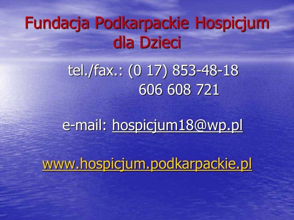 Fundacja Podkarpackie Hospicjum dla Dzieci tel./fax.: (0 17) 853-48-18 tel./fax.: (0 17) 853-48-18 606 608 721 606 608 721 e-mail: hospicjum18@wp.pl w