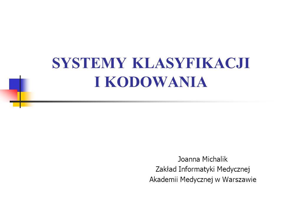 SYSTEMY KLASYFIKACJI I KODOWANIA Joanna Michalik Zakład Informatyki Medycznej Akademii Medycznej w Warszawie