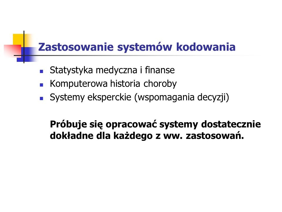 Elementy systemów kodowania Słowniki oparte na ścisłej hierarchii: ICD (International Statistical Classification of Diseases and Related Health Problems) ICPC (International Classification for Primary Care) SNOMED (Systematized Nomenclature of Human and Veterinary Medicine)