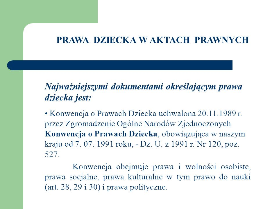 PRAWA DZIECKA W AKTACH PRAWNYCH Najważniejszymi dokumentami określającym prawa dziecka jest: Konwencja o Prawach Dziecka uchwalona 20.11.1989 r. przez