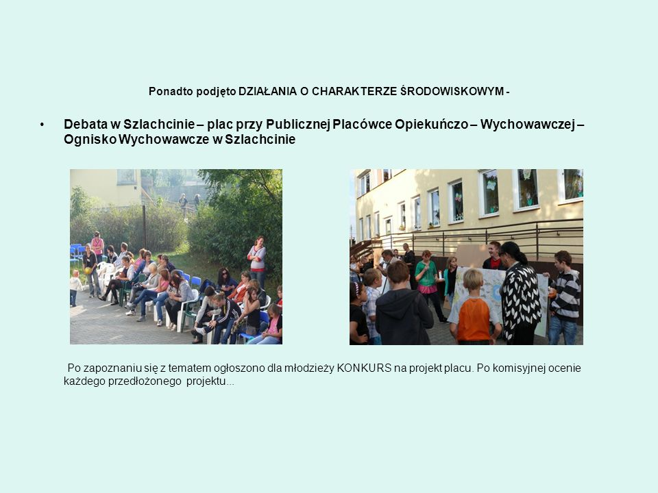 Ponadto podjęto DZIAŁANIA O CHARAKTERZE ŚRODOWISKOWYM - Debata w Szlachcinie – plac przy Publicznej Placówce Opiekuńczo – Wychowawczej – Ognisko Wycho