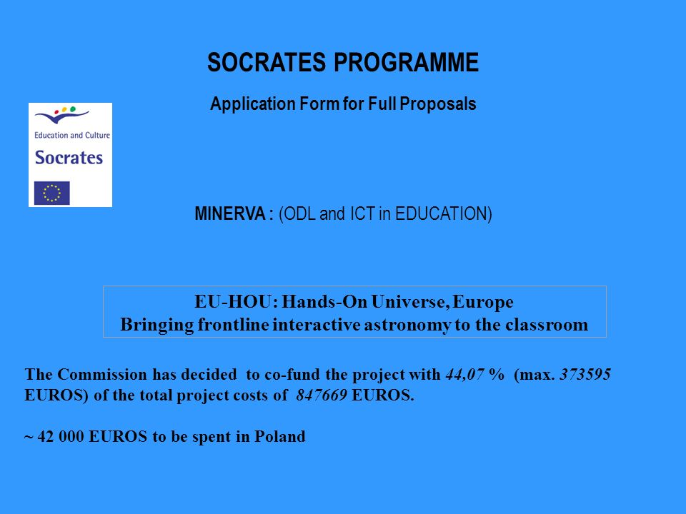 EU-HOU: Hands-On Universe, Europe Bringing frontline interactive astronomy to the classroom SOCRATES PROGRAMME Application Form for Full Proposals MINERVA : (ODL and ICT in EDUCATION) The Commission has decided to co-fund the project with 44,07 % (max.