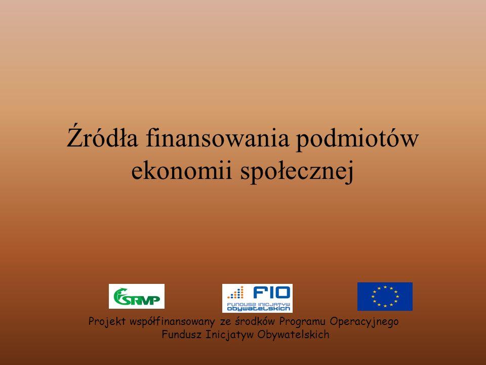 Źródła finansowania podmiotów ekonomii społecznej Projekt współfinansowany ze środków Programu Operacyjnego Fundusz Inicjatyw Obywatelskich