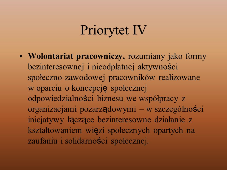 Priorytet IV Wolontariat pracowniczy, rozumiany jako formy bezinteresownej i nieodpłatnej aktywno ś ci społeczno-zawodowej pracowników realizowane w o