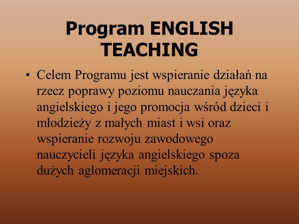 Program ENGLISH TEACHING Celem Programu jest wspieranie działań na rzecz poprawy poziomu nauczania języka angielskiego i jego promocja wśród dzieci i