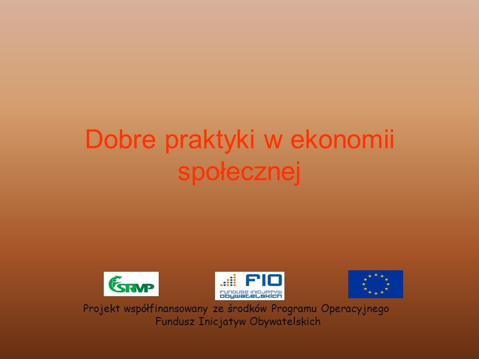 Dobre praktyki w ekonomii społecznej Projekt współfinansowany ze środków Programu Operacyjnego Fundusz Inicjatyw Obywatelskich