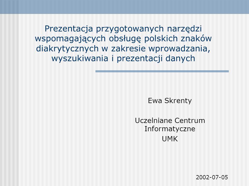 Prezentacja przygotowanych narzędzi wspomagających obsługę polskich znaków diakrytycznych w zakresie wprowadzania, wyszukiwania i prezentacji danych Ewa Skrenty Uczelniane Centrum Informatyczne UMK 2002-07-05