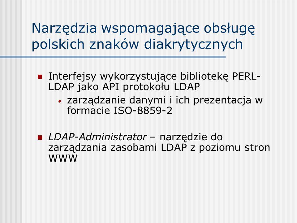 Narzędzia wspomagające obsługę polskich znaków diakrytycznych Interfejsy wykorzystujące bibliotekę PERL- LDAP jako API protokołu LDAP zarządzanie danymi i ich prezentacja w formacie ISO-8859-2 LDAP-Administrator – narzędzie do zarządzania zasobami LDAP z poziomu stron WWW