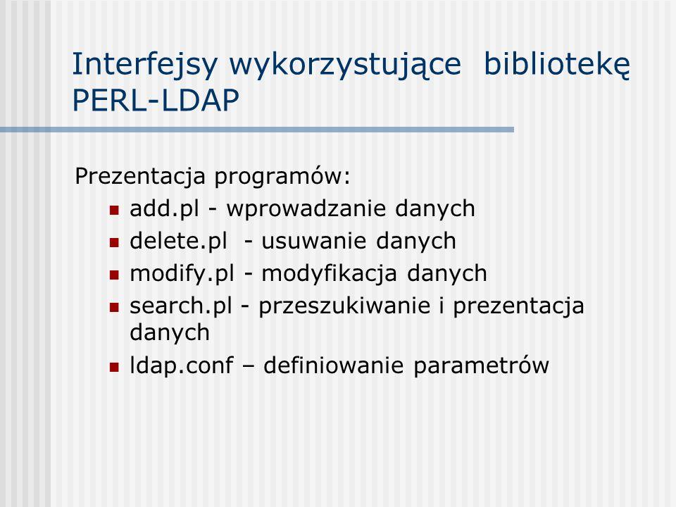 Interfejsy wykorzystujące bibliotekę PERL-LDAP Prezentacja programów: add.pl - wprowadzanie danych delete.pl - usuwanie danych modify.pl - modyfikacja danych search.pl - przeszukiwanie i prezentacja danych ldap.conf – definiowanie parametrów