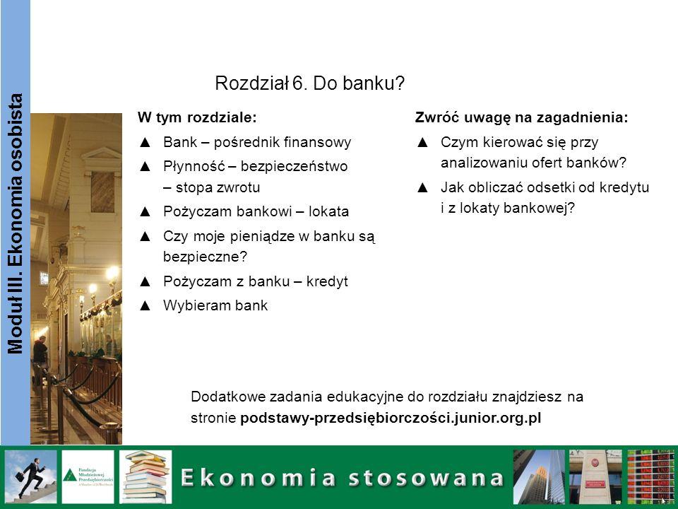 Moduł III. Ekonomia osobista W tym rozdziale: Bank – pośrednik finansowy Płynność – bezpieczeństwo – stopa zwrotu Pożyczam bankowi – lokata Czy moje p