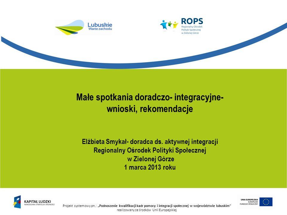 Projekt systemowy pn.: Podnoszenie kwalifikacji kadr pomocy i integracji społecznej w województwie lubuskim realizowany ze środków Unii Europejskiej Zakończenie udziału w kontrakcie socjalnym, programie aktywności lokalnej, programie integracji społecznej i zawodowej osób niepełnosprawnych powinno przyczynić się do wzrostu kompetencji życiowych i umiejętności społeczno- zawodowych odbiorcy tych działań, umożliwiając powrót do życia społecznego, w tym docelowo powrót na rynek pracy i aktywizację zawodową.