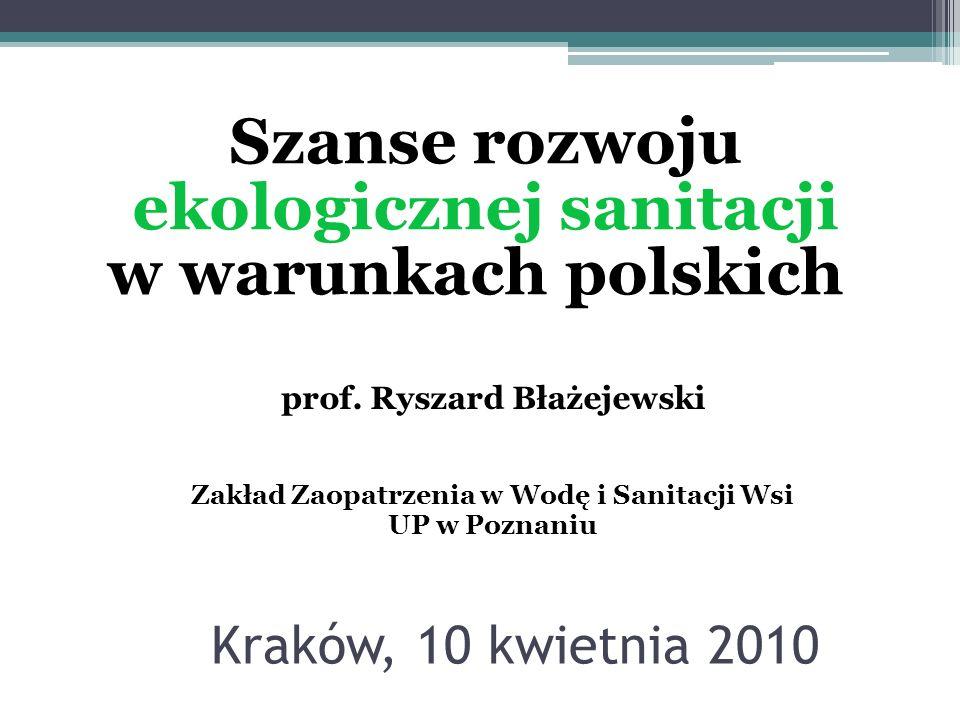 Kraków, 10 kwietnia 2010 Szanse rozwoju ekologicznej sanitacji w warunkach polskich prof. Ryszard Błażejewski Zakład Zaopatrzenia w Wodę i Sanitacji W