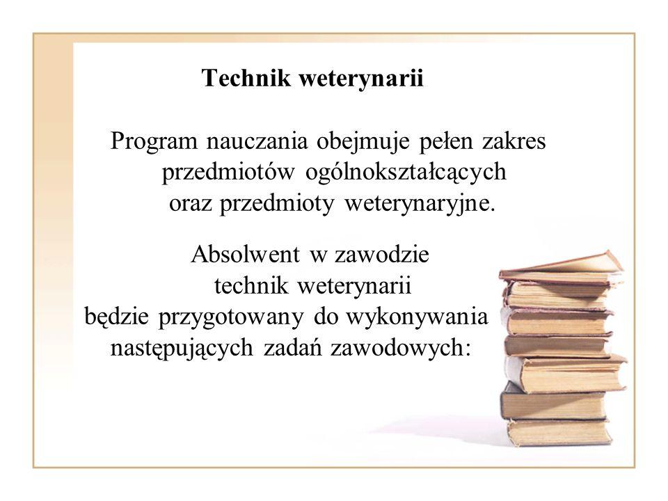 Technik weterynarii Program nauczania obejmuje pełen zakres przedmiotów ogólnokształcących oraz przedmioty weterynaryjne. Absolwent w zawodzie technik