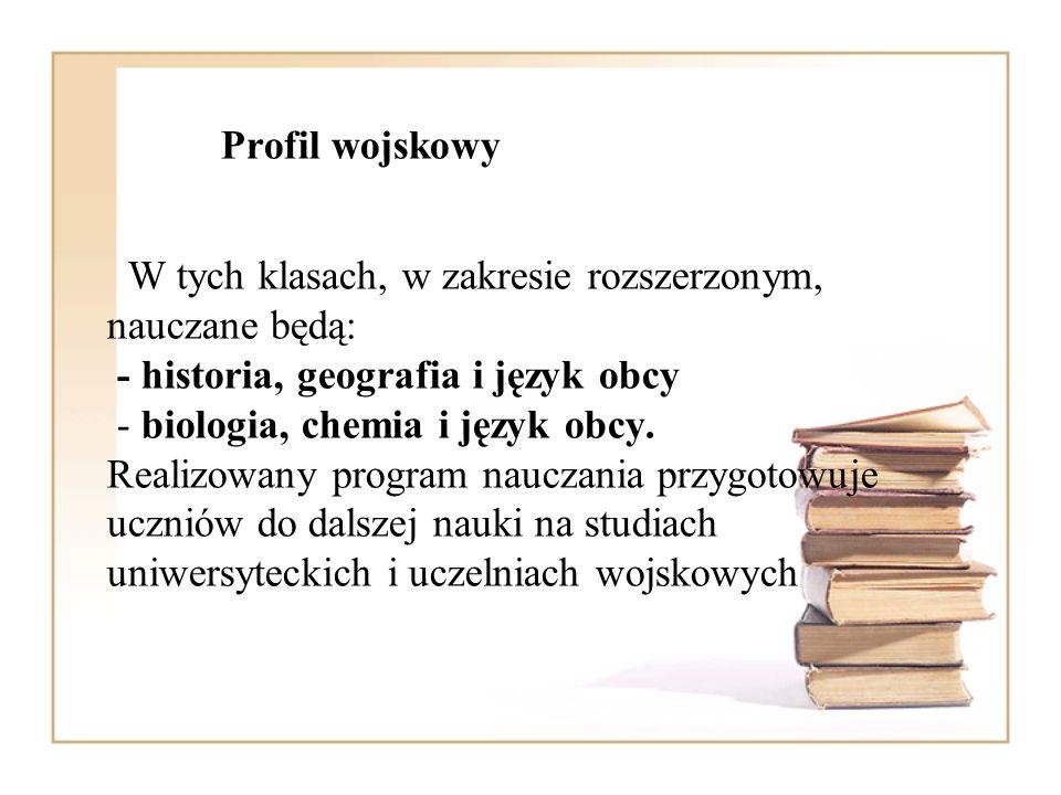 Profil wojskowy W tych klasach, w zakresie rozszerzonym, nauczane będą: - historia, geografia i język obcy - biologia, chemia i język obcy. Realizowan