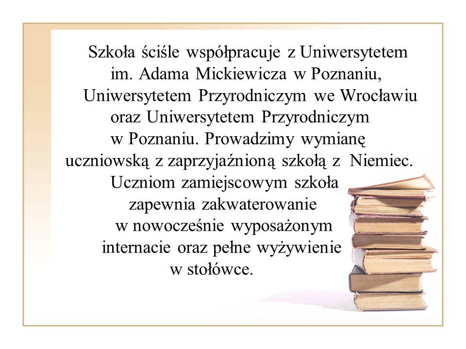 Szkoła ściśle współpracuje z Uniwersytetem im. Adama Mickiewicza w Poznaniu, Uniwersytetem Przyrodniczym we Wrocławiu oraz Uniwersytetem Przyrodniczym