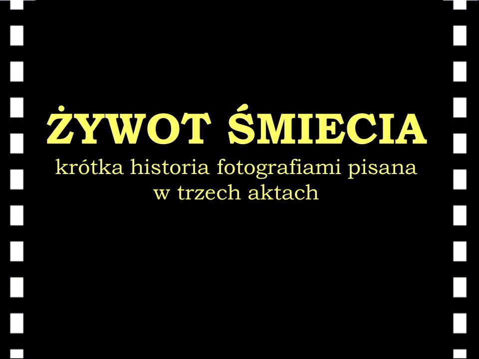ŻYWOT ŚMIECIA krótka historia fotografiami pisana w trzech aktach