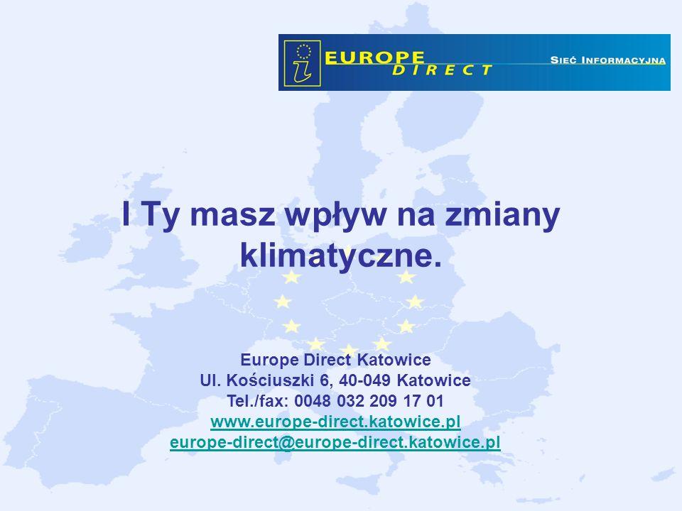 I Ty masz wpływ na zmiany klimatyczne. Europe Direct Katowice Ul. Kościuszki 6, 40-049 Katowice Tel./fax: 0048 032 209 17 01 www.europe-direct.katowic