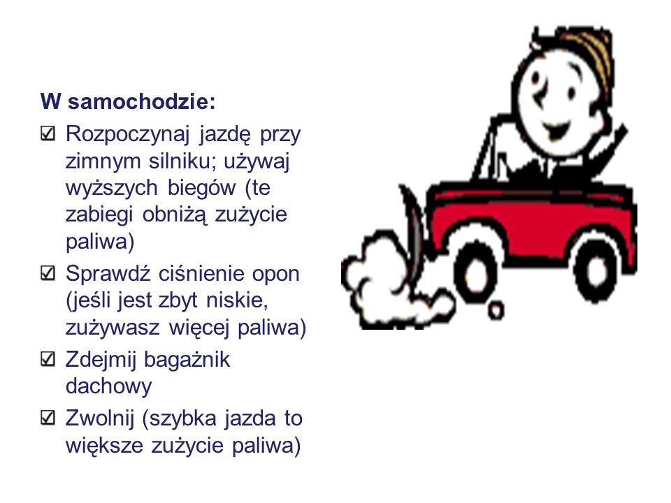 W samochodzie: Rozpoczynaj jazdę przy zimnym silniku; używaj wyższych biegów (te zabiegi obniżą zużycie paliwa) Sprawdź ciśnienie opon (jeśli jest zby