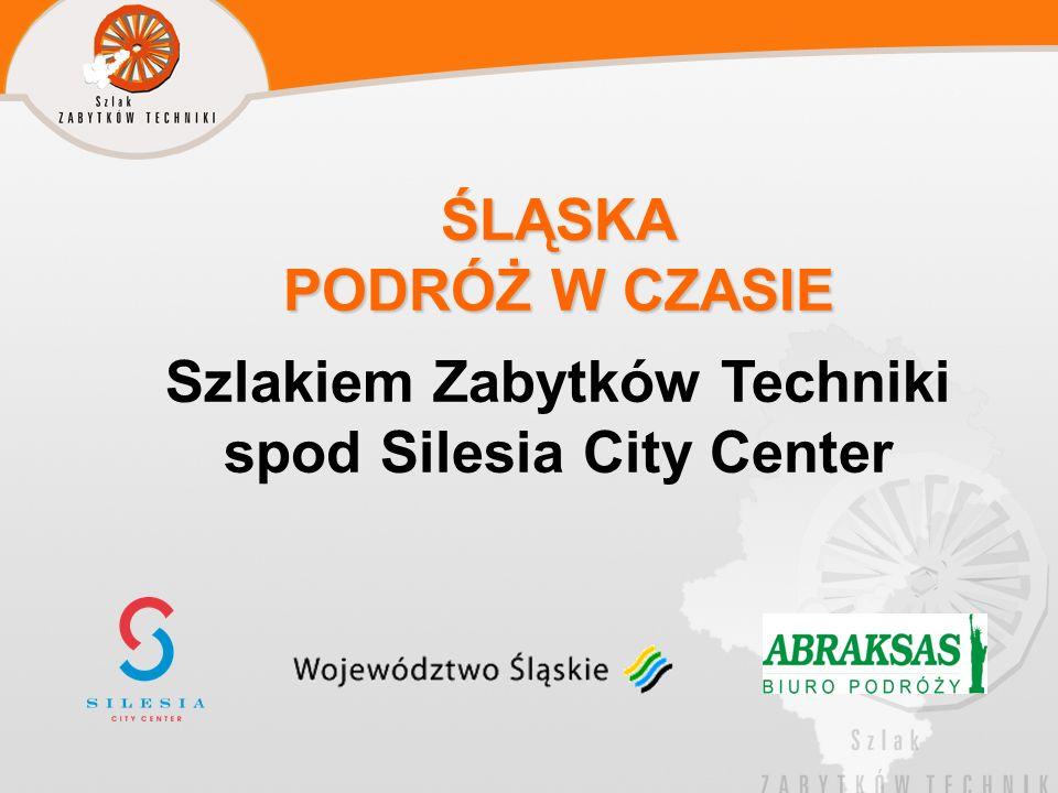 ŚLĄSKA PODRÓŻ W CZASIE ŚLĄSKA PODRÓŻ W CZASIE Szlakiem Zabytków Techniki spod Silesia City Center