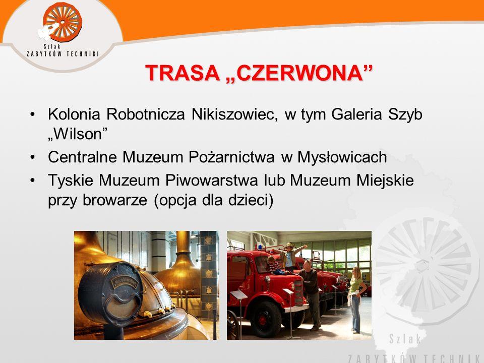TRASA CZERWONA Kolonia Robotnicza Nikiszowiec, w tym Galeria Szyb Wilson Centralne Muzeum Pożarnictwa w Mysłowicach Tyskie Muzeum Piwowarstwa lub Muze