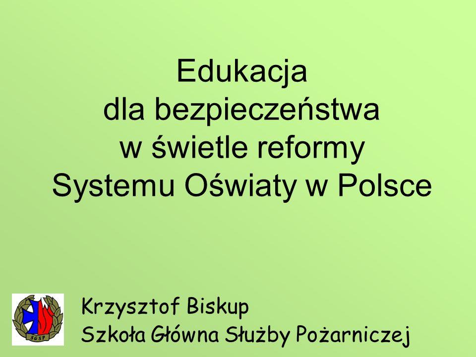 Edukacja dla bezpieczeństwa w świetle reformy Systemu Oświaty w Polsce Krzysztof Biskup Szkoła Główna Służby Pożarniczej