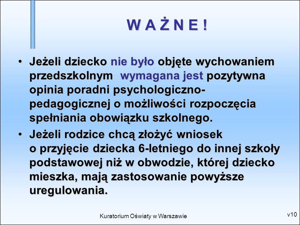 Kuratorium Oświaty w Warszawie v10 W A Ż N E ! Jeżeli dziecko nie było objęte wychowaniem przedszkolnym wymagana jest pozytywna opinia poradni psychol
