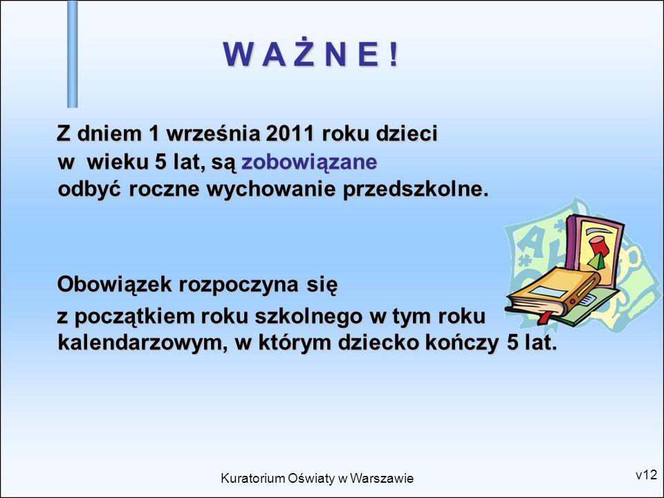 Kuratorium Oświaty w Warszawie v12 Z dniem 1 września 2011 roku dzieci w wieku 5 lat, są zobowiązane odbyć roczne wychowanie przedszkolne. Z dniem 1 w