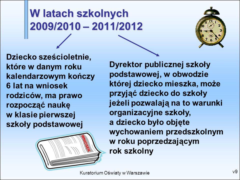 Kuratorium Oświaty w Warszawie v9 W latach szkolnych 2009/2010 – 2011/2012 Dziecko sześcioletnie, które w danym roku kalendarzowym kończy 6 lat na wni
