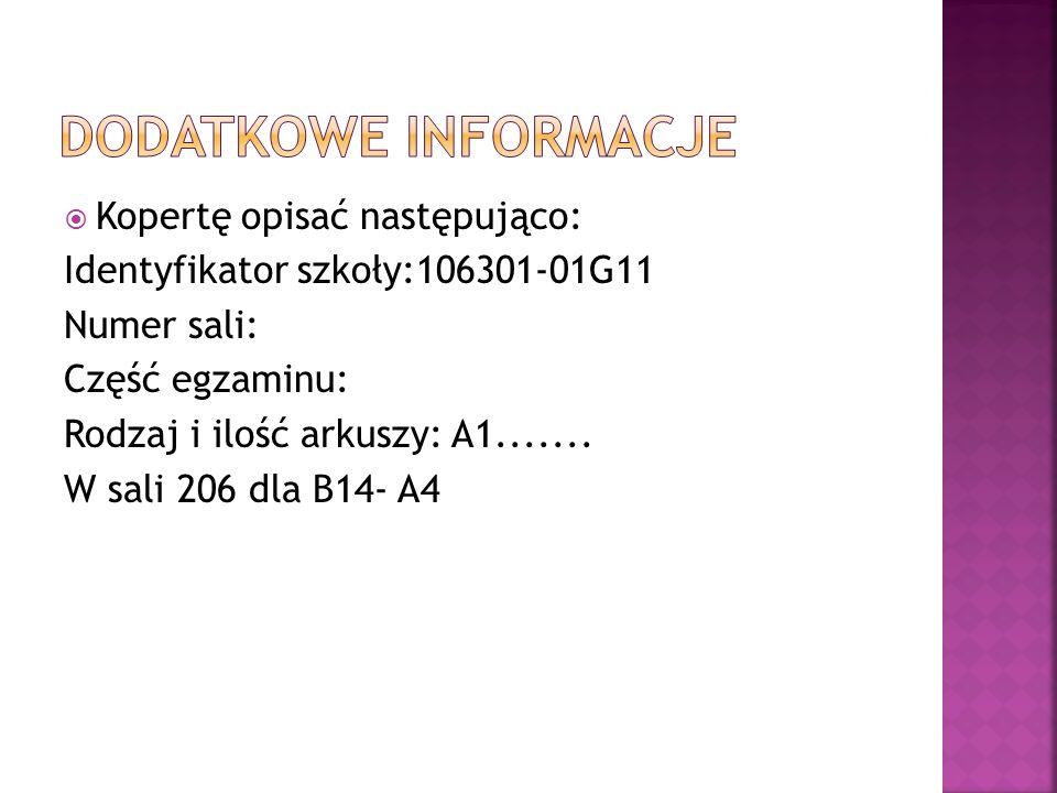 Kopertę opisać następująco: Identyfikator szkoły:106301-01G11 Numer sali: Część egzaminu: Rodzaj i ilość arkuszy: A1....... W sali 206 dla B14- A4