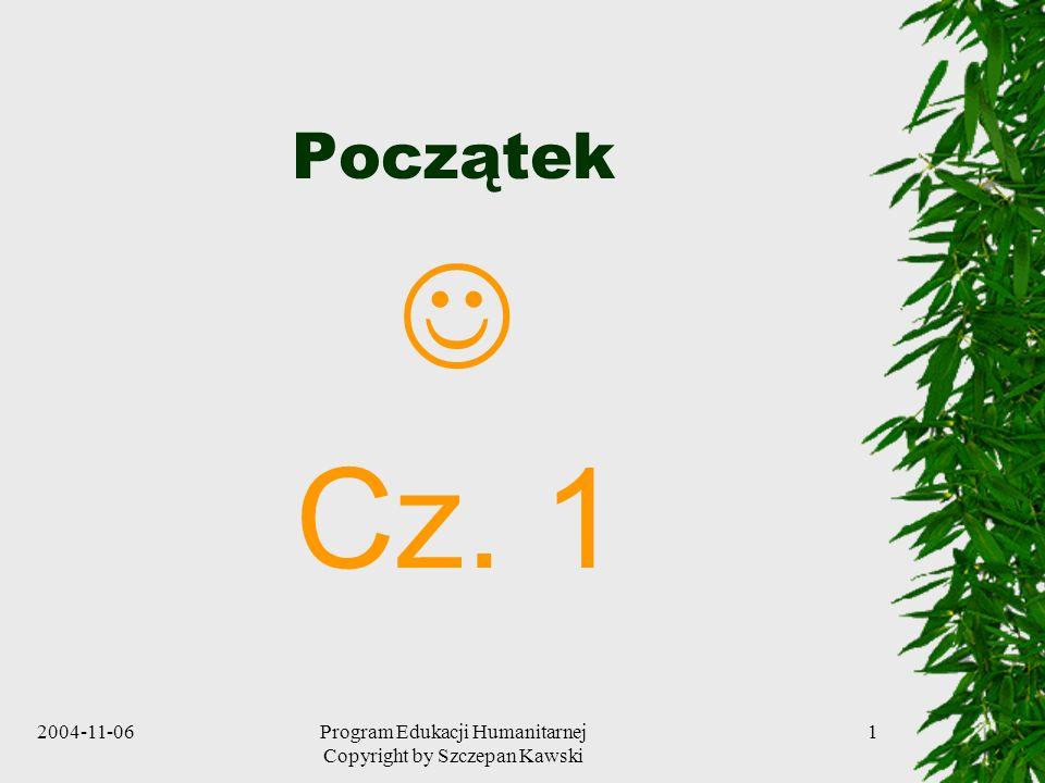 2004-11-06Program Edukacji Humanitarnej Copyright by Szczepan Kawski 1 Początek Cz. 1