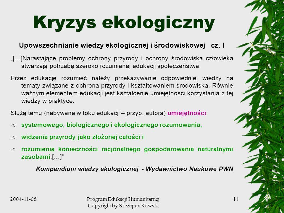 2004-11-06Program Edukacji Humanitarnej Copyright by Szczepan Kawski 11 Kryzys ekologiczny Upowszechnianie wiedzy ekologicznej i środowiskowej cz. I [