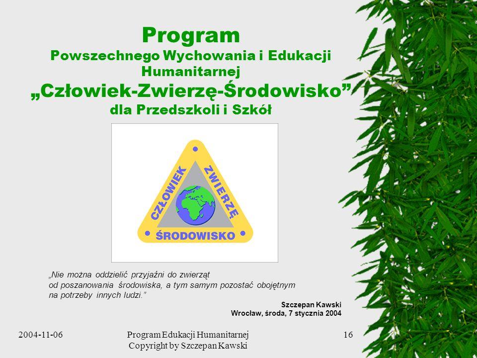 2004-11-06Program Edukacji Humanitarnej Copyright by Szczepan Kawski 16 Program Powszechnego Wychowania i Edukacji Humanitarnej Człowiek-Zwierzę-Środo