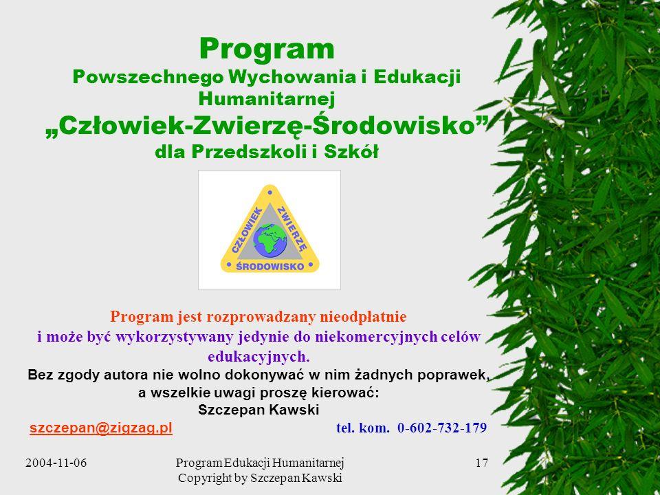 2004-11-06Program Edukacji Humanitarnej Copyright by Szczepan Kawski 17 Program Powszechnego Wychowania i Edukacji Humanitarnej Człowiek-Zwierzę-Środo