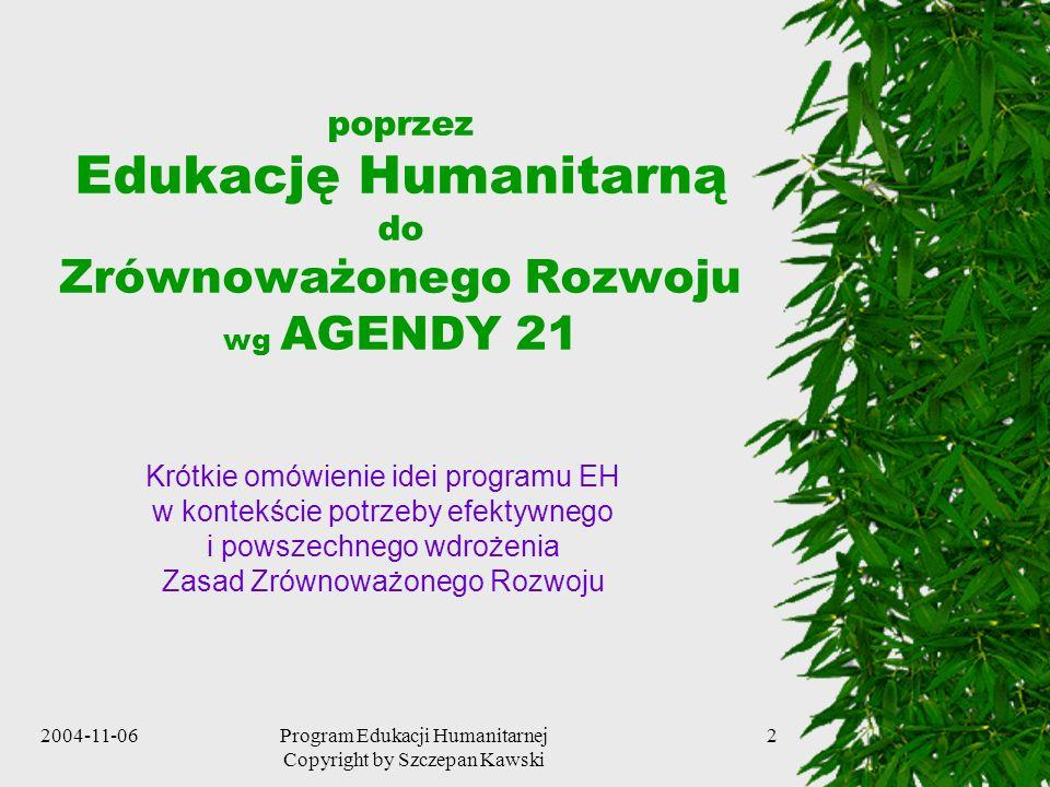 2004-11-06Program Edukacji Humanitarnej Copyright by Szczepan Kawski 2 poprzez Edukację Humanitarną do Zrównoważonego Rozwoju wg AGENDY 21 Krótkie omó