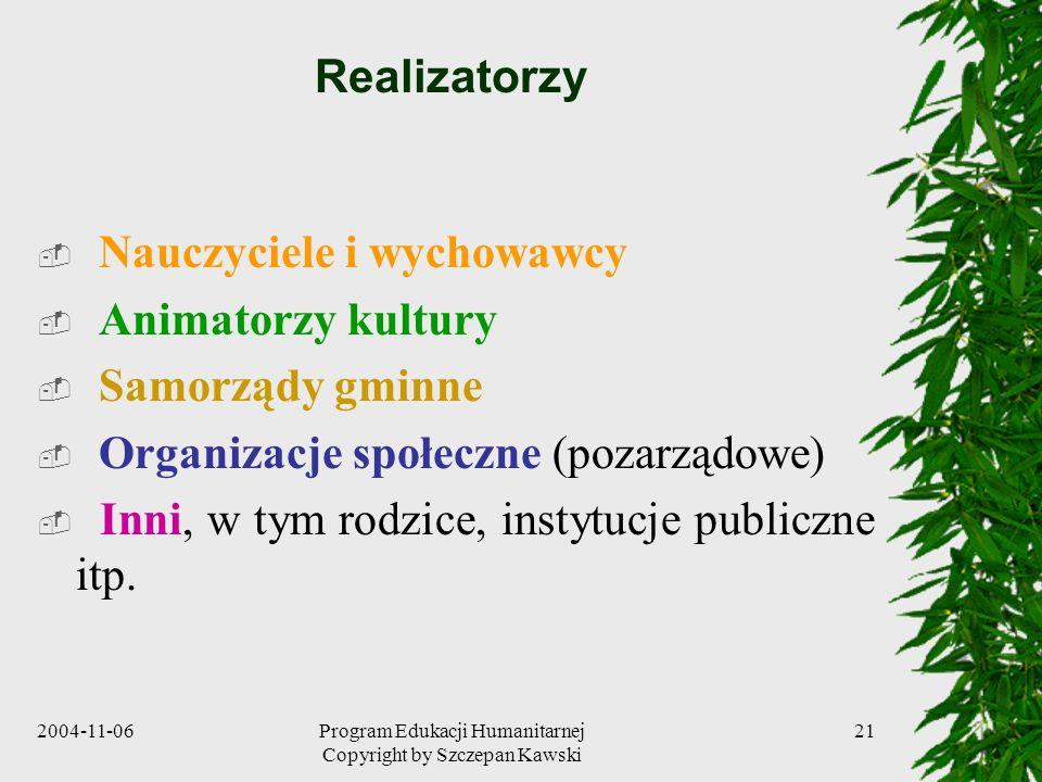 2004-11-06Program Edukacji Humanitarnej Copyright by Szczepan Kawski 21 Realizatorzy Nauczyciele i wychowawcy Animatorzy kultury Samorządy gminne Orga